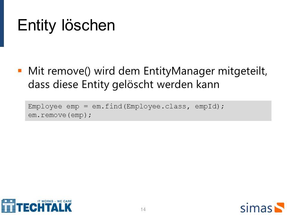 Entity löschen Mit remove() wird dem EntityManager mitgeteilt, dass diese Entity gelöscht werden kann.