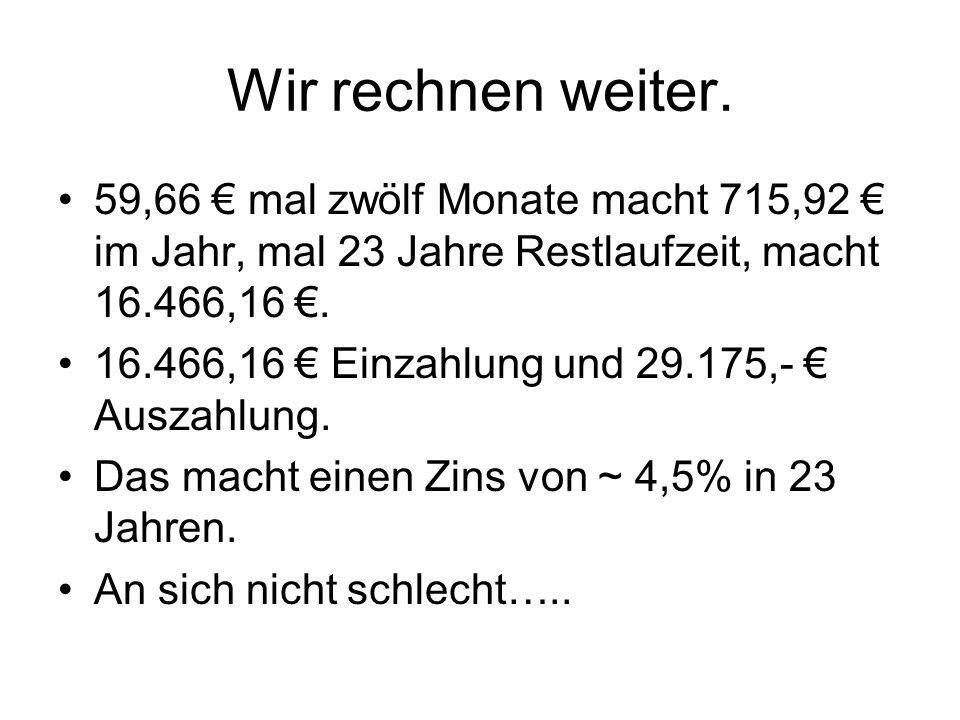 Wir rechnen weiter. 59,66 € mal zwölf Monate macht 715,92 € im Jahr, mal 23 Jahre Restlaufzeit, macht 16.466,16 €.