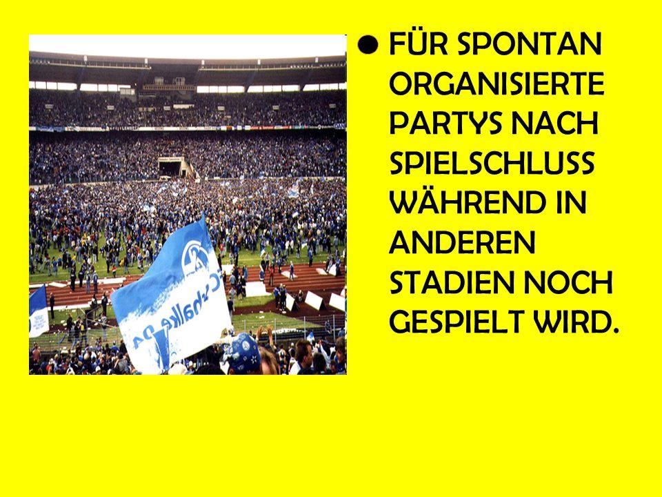 FÜR SPONTAN ORGANISIERTE PARTYS NACH SPIELSCHLUSS WÄHREND IN ANDEREN STADIEN NOCH GESPIELT WIRD.