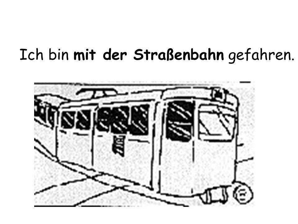 Ich bin mit der Straßenbahn gefahren.