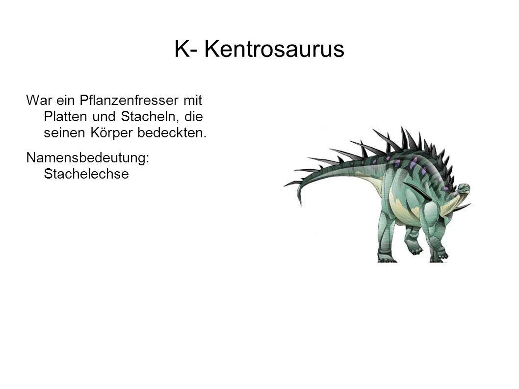 K- Kentrosaurus War ein Pflanzenfresser mit Platten und Stacheln, die seinen Körper bedeckten.