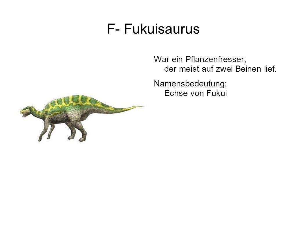 F- Fukuisaurus War ein Pflanzenfresser, der meist auf zwei Beinen lief.