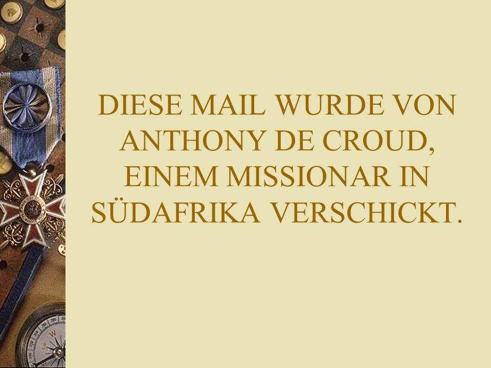 DIESE MAIL WURDE VON ANTHONY DE CROUD, EINEM MISSIONAR IN SÜDAFRIKA VERSCHICKT.