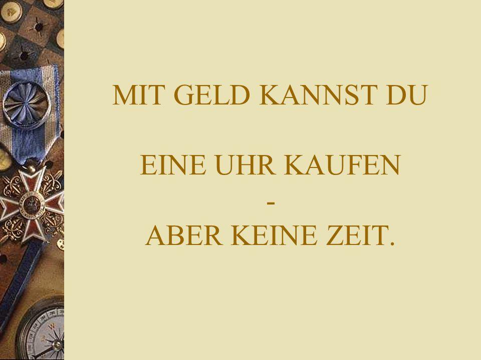 MIT GELD KANNST DU EINE UHR KAUFEN - ABER KEINE ZEIT.