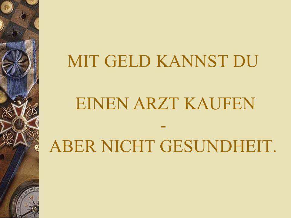 MIT GELD KANNST DU EINEN ARZT KAUFEN - ABER NICHT GESUNDHEIT.