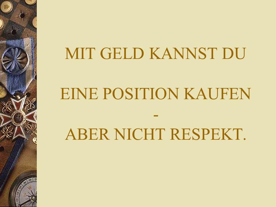 MIT GELD KANNST DU EINE POSITION KAUFEN - ABER NICHT RESPEKT.