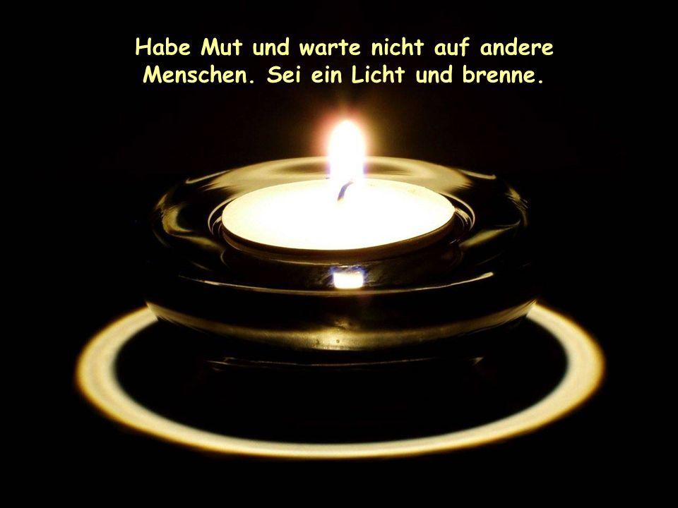 Habe Mut und warte nicht auf andere Menschen. Sei ein Licht und brenne.