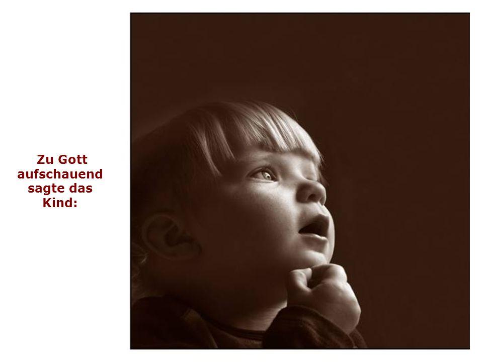 Zu Gott aufschauend sagte das Kind: