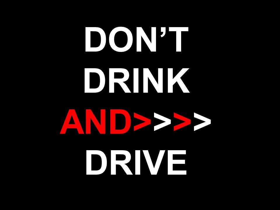 DON'T DRINK AND>>>> DRIVE