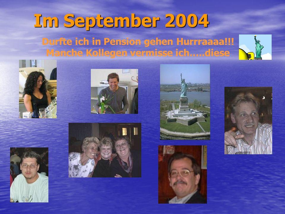 Im September 2004 Durfte ich in Pension gehen Hurrraaaa!!!