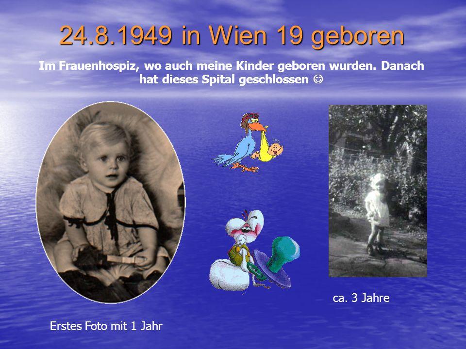 24.8.1949 in Wien 19 geboren Im Frauenhospiz, wo auch meine Kinder geboren wurden. Danach hat dieses Spital geschlossen 