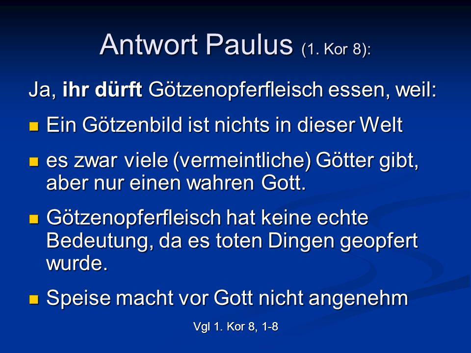 Antwort Paulus (1. Kor 8): Ja, ihr dürft Götzenopferfleisch essen, weil: Ein Götzenbild ist nichts in dieser Welt.