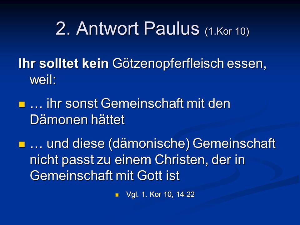 2. Antwort Paulus (1.Kor 10) Ihr solltet kein Götzenopferfleisch essen, weil: … ihr sonst Gemeinschaft mit den Dämonen hättet.