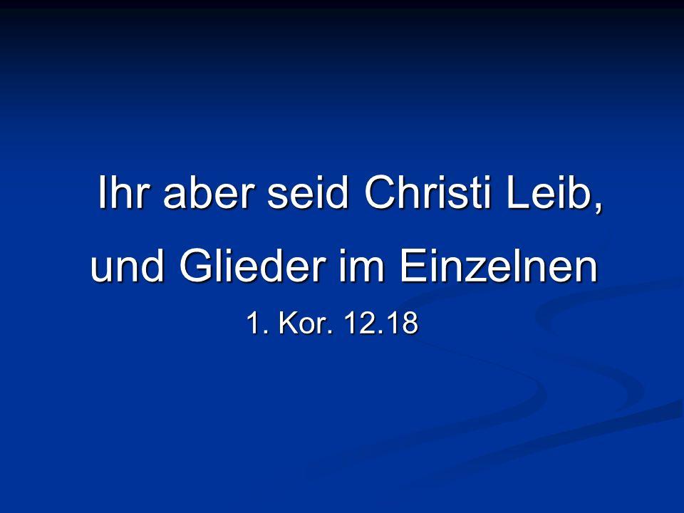 Ihr aber seid Christi Leib, und Glieder im Einzelnen