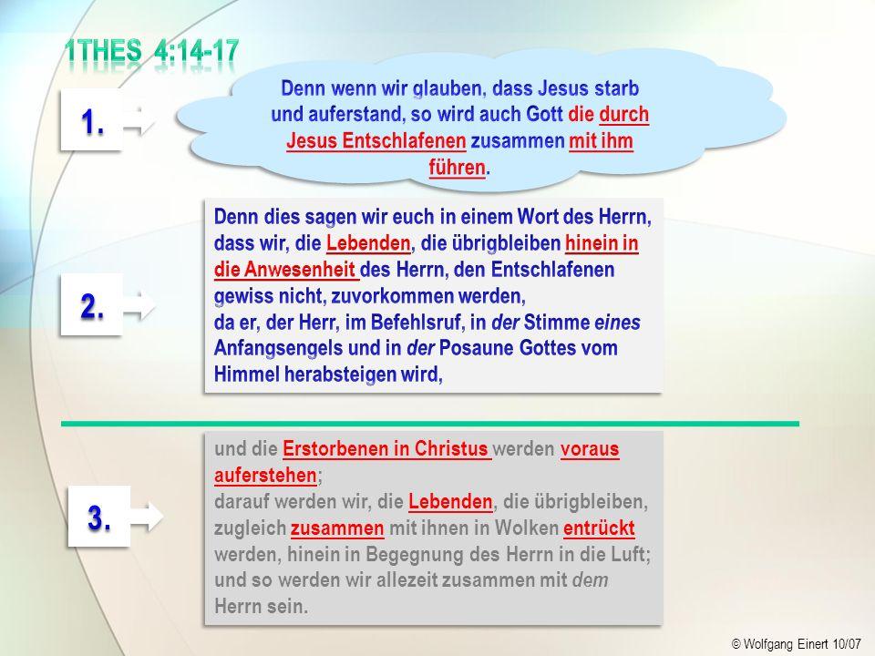1Thes 4:14-17 Denn wenn wir glauben, dass Jesus starb und auferstand, so wird auch Gott die durch Jesus Entschlafenen zusammen mit ihm führen.
