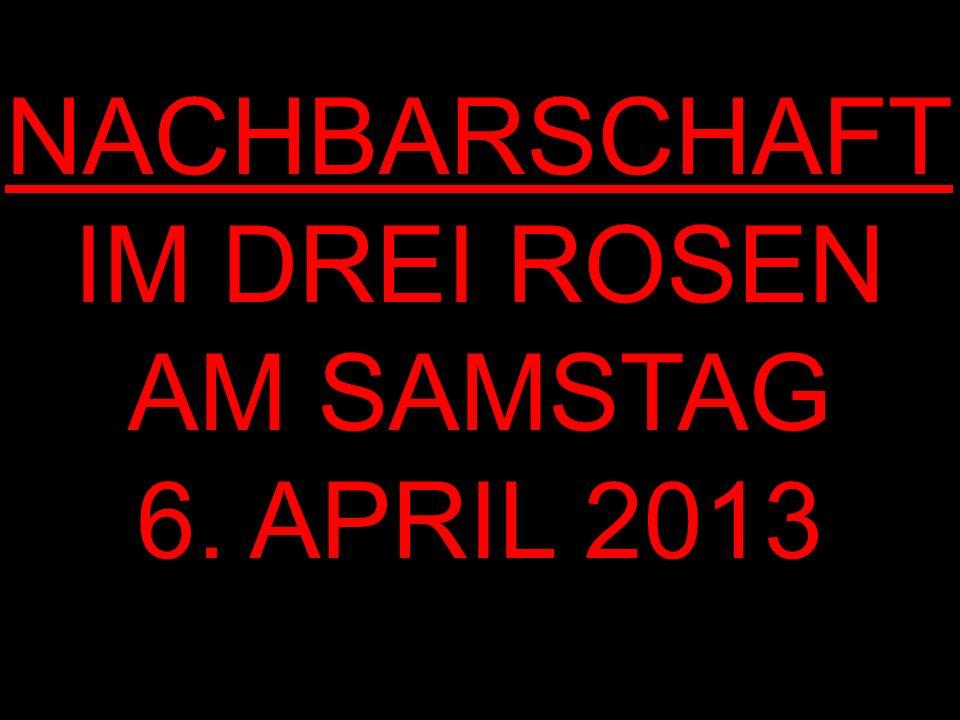 NACHBARSCHAFT IM DREI ROSEN AM SAMSTAG 6. APRIL 2013