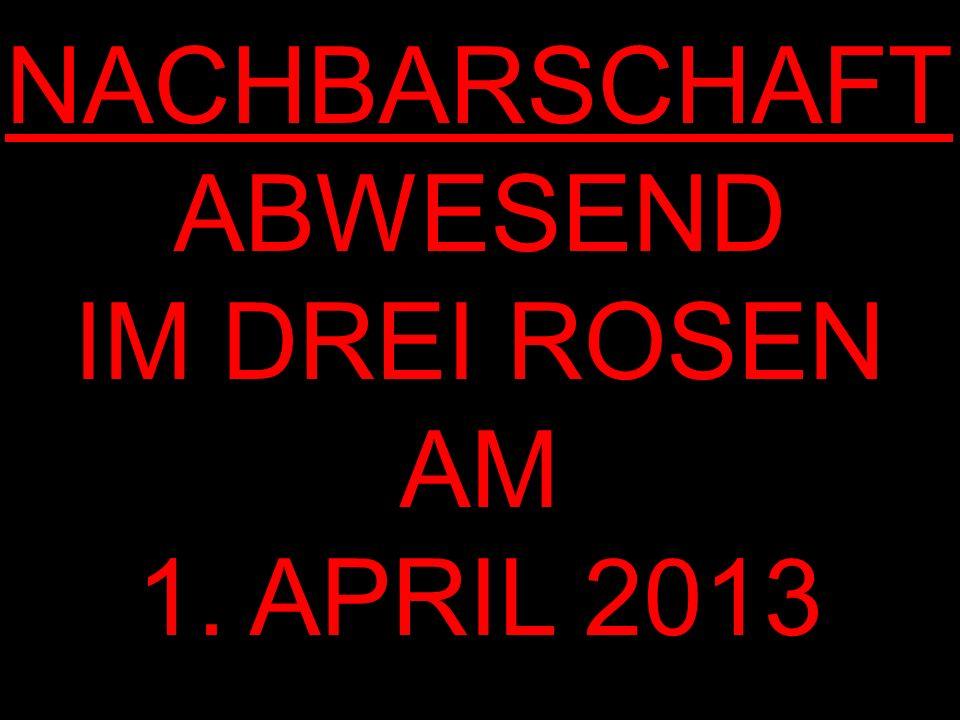 NACHBARSCHAFT ABWESEND IM DREI ROSEN AM 1. APRIL 2013
