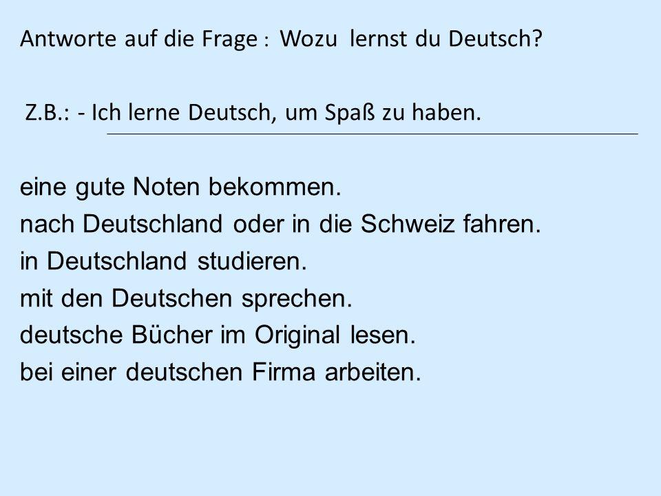 Antworte auf die Frage : Wozu lernst du Deutsch