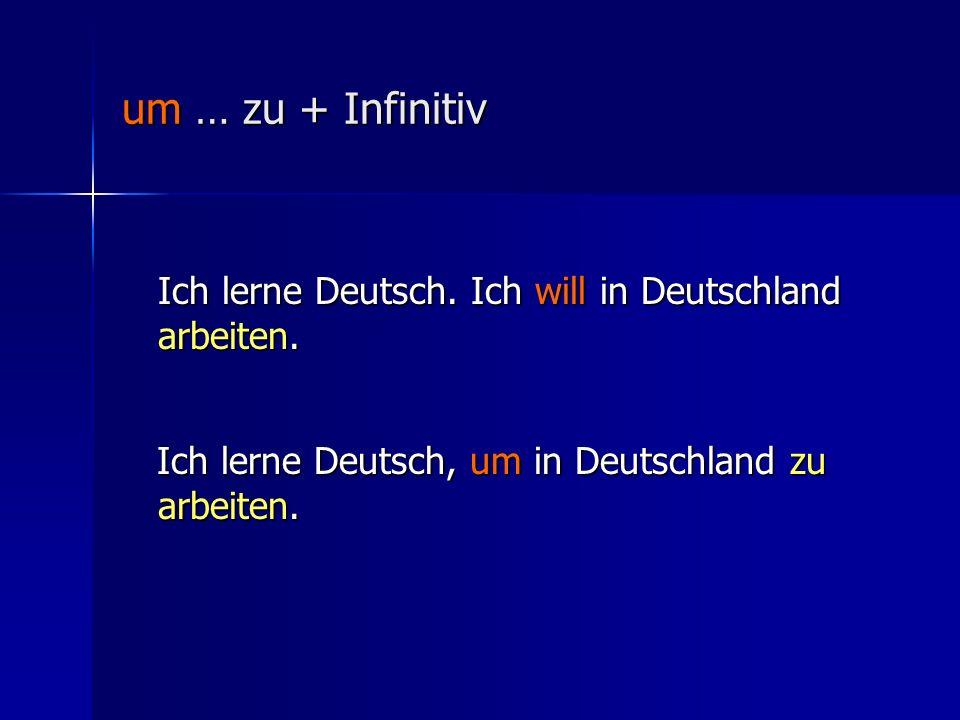 um … zu + Infinitiv Ich lerne Deutsch. Ich will in Deutschland arbeiten.