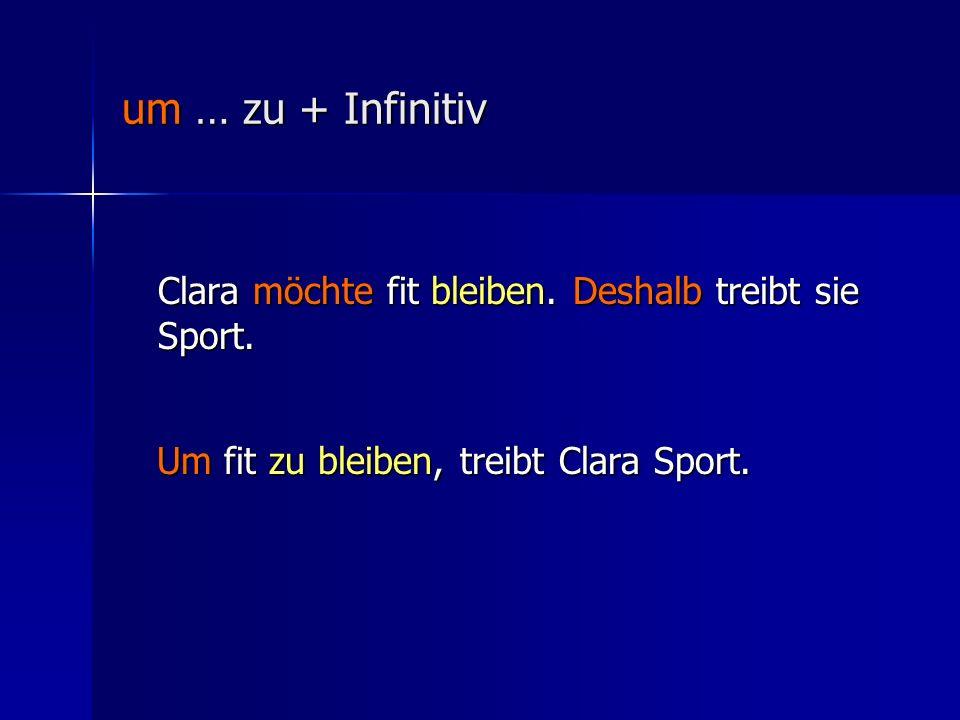um … zu + Infinitiv Clara möchte fit bleiben. Deshalb treibt sie Sport.