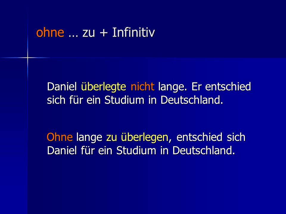 ohne … zu + Infinitiv Daniel überlegte nicht lange. Er entschied sich für ein Studium in Deutschland.