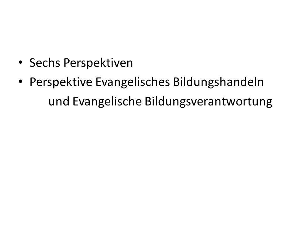 Sechs Perspektiven Perspektive Evangelisches Bildungshandeln und Evangelische Bildungsverantwortung