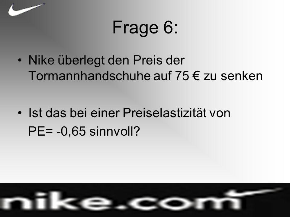 Frage 6: Nike überlegt den Preis der Tormannhandschuhe auf 75 € zu senken. Ist das bei einer Preiselastizität von.
