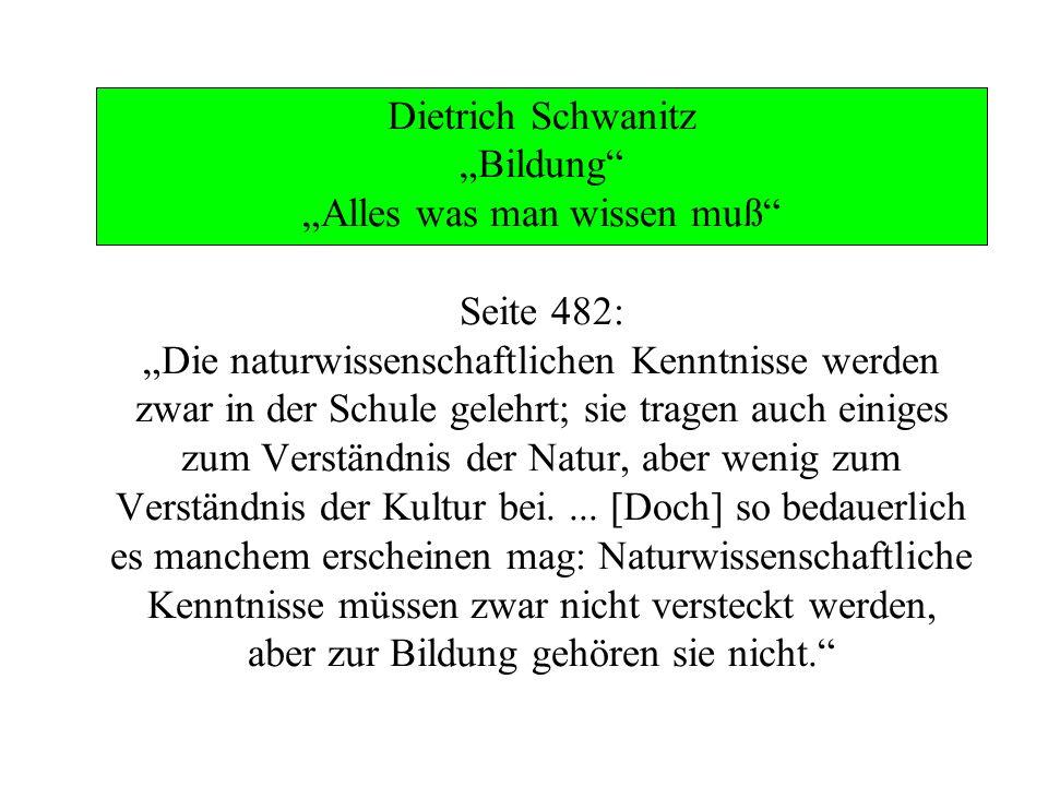 """Dietrich Schwanitz """"Bildung """"Alles was man wissen muß Seite 482: """"Die naturwissenschaftlichen Kenntnisse werden zwar in der Schule gelehrt; sie tragen auch einiges zum Verständnis der Natur, aber wenig zum Verständnis der Kultur bei."""