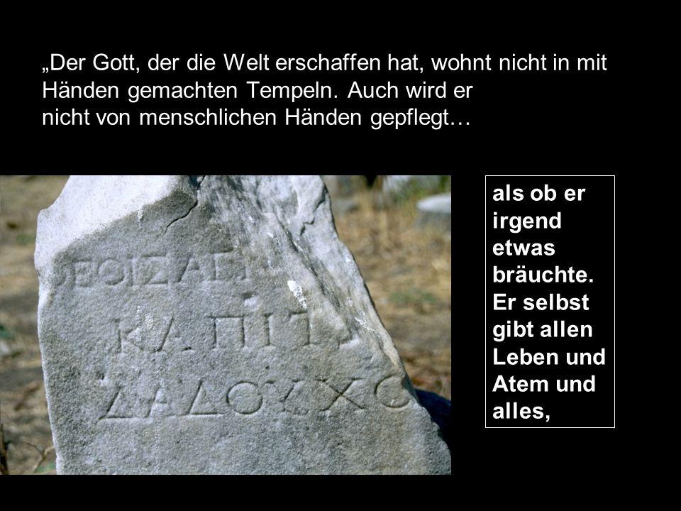 """""""Der Gott, der die Welt erschaffen hat, wohnt nicht in mit Händen gemachten Tempeln. Auch wird er nicht von menschlichen Händen gepflegt…"""