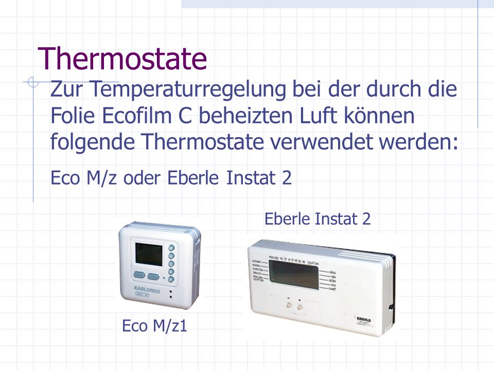 Thermostate Zur Temperaturregelung bei der durch die Folie Ecofilm C beheizten Luft können folgende Thermostate verwendet werden: