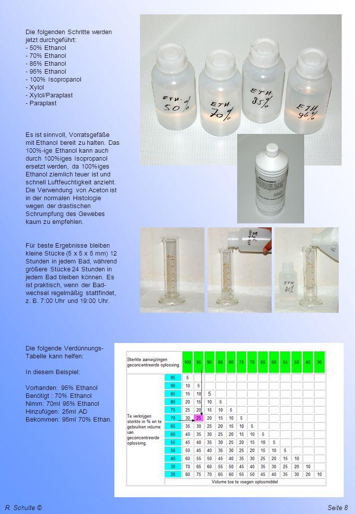Die folgenden Schritte werden jetzt durchgeführt: - 50% Ethanol - 70% Ethanol - 85% Ethanol - 95% Ethanol - 100% Isopropanol - Xylol - Xylol/Paraplast - Paraplast Es ist sinnvoll, Vorratsgefäße mit Ethanol bereit zu halten. Das 100%-ige Ethanol kann auch durch 100%iges Isopropanol ersetzt werden, da 100%iges Ethanol ziemlich teuer ist und schnell Luftfeuchtigkeit anzieht. Die Verwendung von Aceton ist in der normalen Histologie wegen der drastischen Schrumpfung des Gewebes kaum zu empfehlen. Für beste Ergebnisse bleiben kleine Stücke (5 x 5 x 5 mm) 12 Stunden in jedem Bad, während größere Stücke 24 Stunden in jedem Bad bleiben können. Es ist praktisch, wenn der Bad-wechsel regelmäßig stattfindet, z. B. 7:00 Uhr und 19:00 Uhr. Die folgende Verdünnungs-Tabelle kann helfen: In diesem Beispiel: Vorhanden: 95% Ethanol Benötigt : 70% Ethanol Nimm: 70ml 95% Ethanol Hinzufügen: 25ml AD Bekommen: 95ml 70% Ethan.