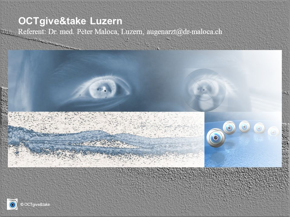 OCTgive&take Luzern Referent: Dr. med. Peter Maloca, Luzern,