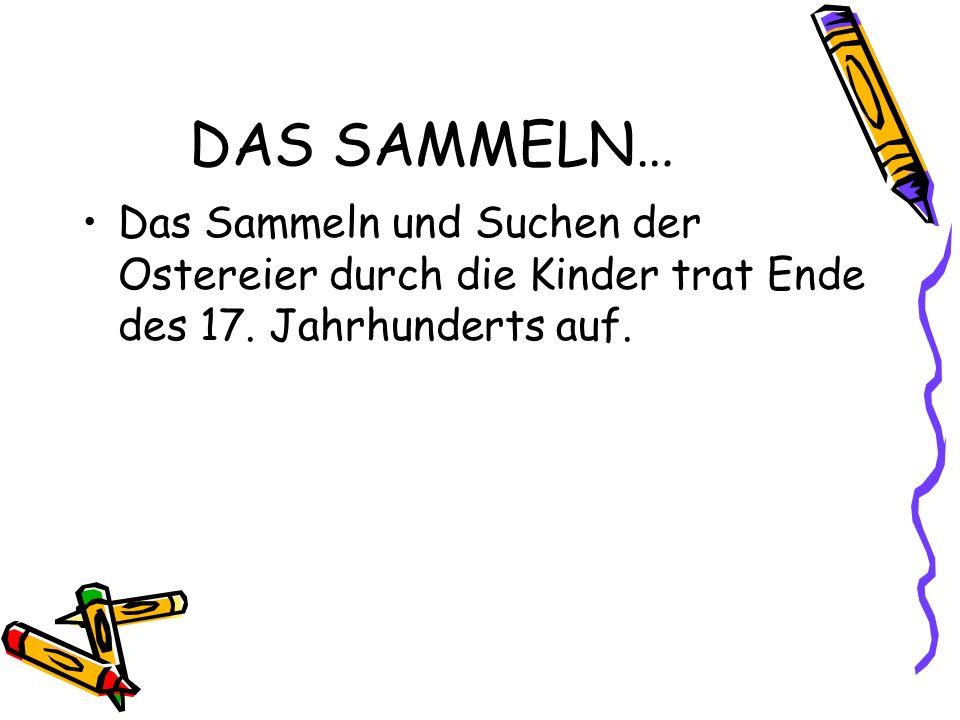 DAS SAMMELN… Das Sammeln und Suchen der Ostereier durch die Kinder trat Ende des 17.