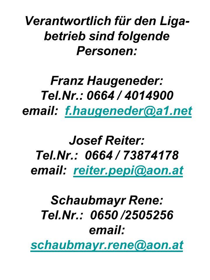 Verantwortlich für den Liga- betrieb sind folgende Personen: Franz Haugeneder: Tel.Nr.: 0664 / 4014900 email: f.haugeneder@a1.net Josef Reiter: Tel.Nr.: 0664 / 73874178 email: reiter.pepi@aon.at Schaubmayr Rene: Tel.Nr.: 0650 /2505256 email: schaubmayr.rene@aon.at