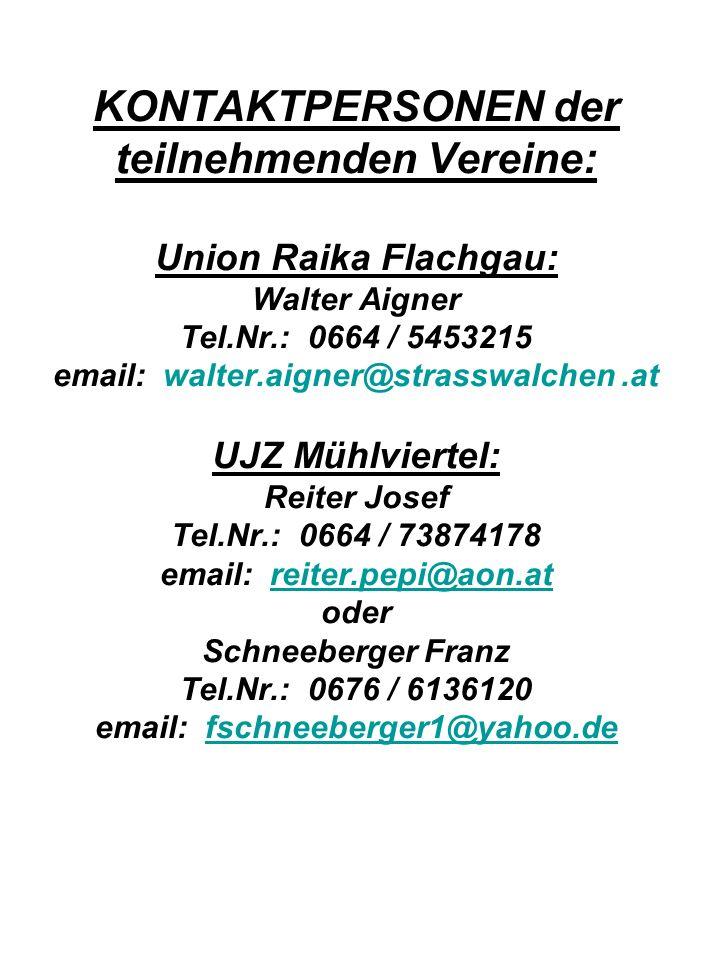 KONTAKTPERSONEN der teilnehmenden Vereine: Union Raika Flachgau: Walter Aigner Tel.Nr.: 0664 / 5453215 email: walter.aigner@strasswalchen .at UJZ Mühlviertel: Reiter Josef Tel.Nr.: 0664 / 73874178 email: reiter.pepi@aon.at oder Schneeberger Franz Tel.Nr.: 0676 / 6136120 email: fschneeberger1@yahoo.de