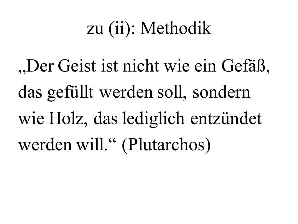 """zu (ii): Methodik """"Der Geist ist nicht wie ein Gefäß, das gefüllt werden soll, sondern wie Holz, das lediglich entzündet werden will. (Plutarchos)"""