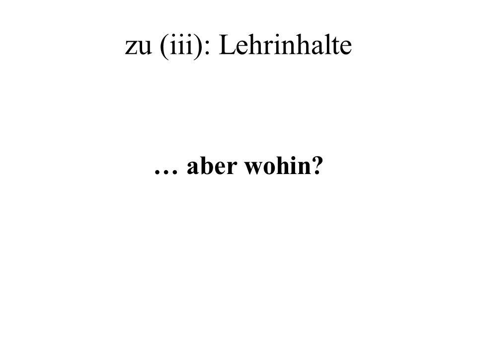zu (iii): Lehrinhalte … aber wohin