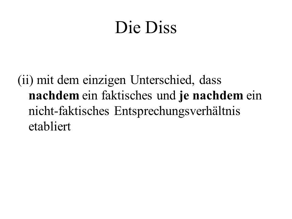 Die Diss (ii) mit dem einzigen Unterschied, dass nachdem ein faktisches und je nachdem ein nicht-faktisches Entsprechungsverhältnis etabliert.