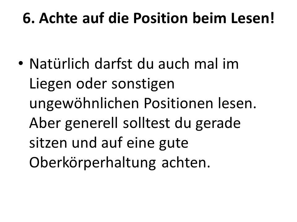 6. Achte auf die Position beim Lesen!
