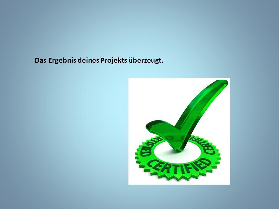 Das Ergebnis deines Projekts überzeugt.