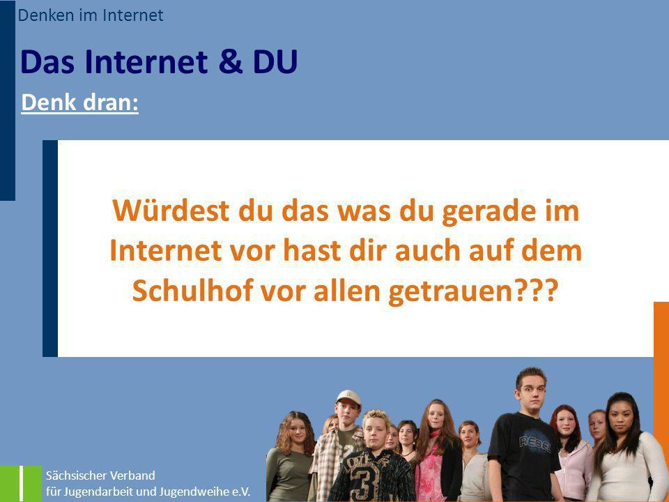 Denken im Internet Das Internet & DU. Denk dran: Würdest du das was du gerade im Internet vor hast dir auch auf dem Schulhof vor allen getrauen