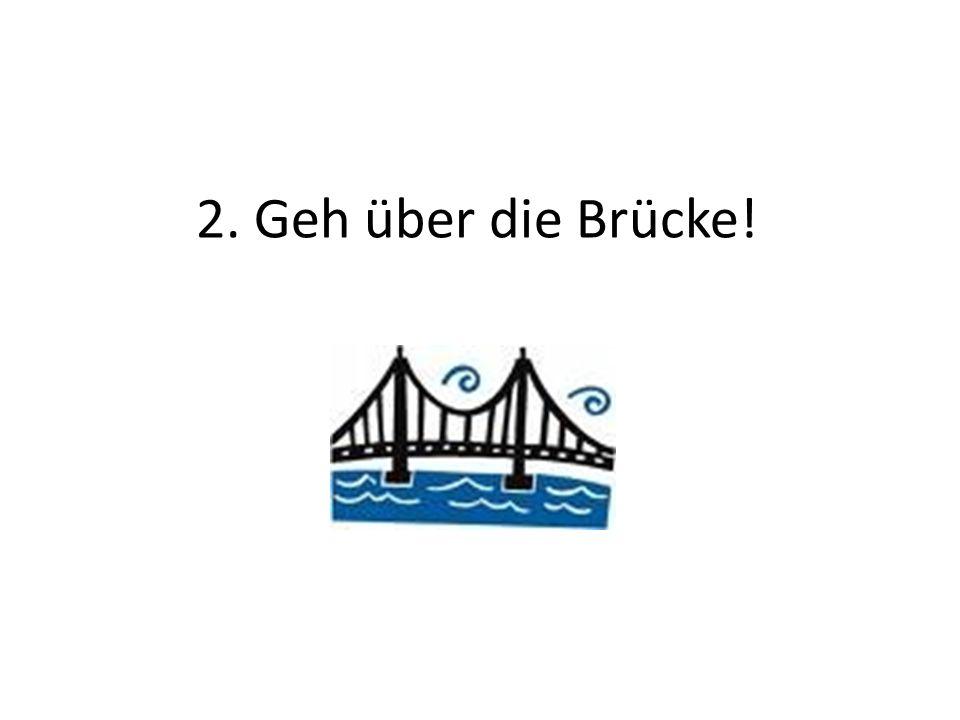 2. Geh über die Brücke!