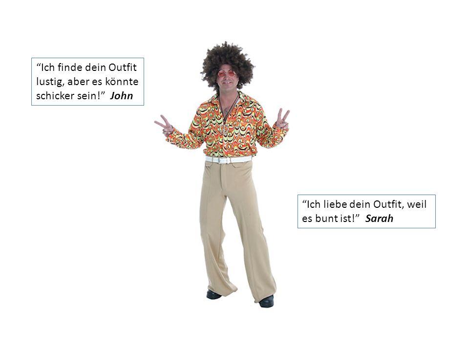 Ich finde dein Outfit lustig, aber es könnte. schicker sein! John. Ich liebe dein Outfit, weil.