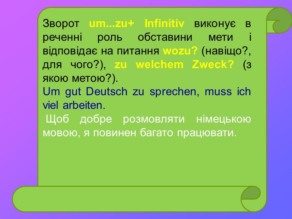 Зворот um...zu+ Infinitiv виконує в реченні роль обставини мети і відповідає на питання wozu (навіщо , для чого ), zu welchem Zweck (з якою метою ).