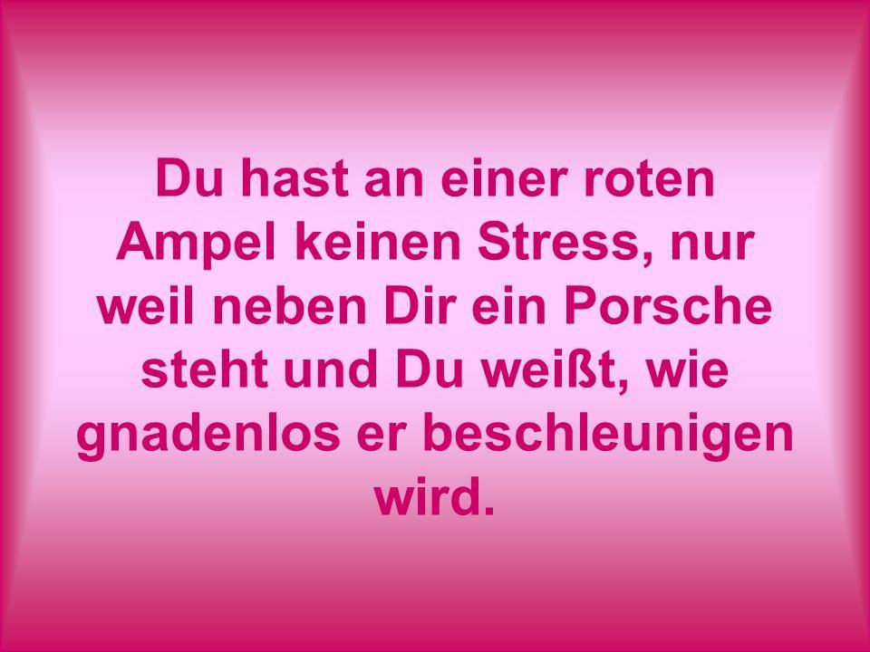 Du hast an einer roten Ampel keinen Stress, nur weil neben Dir ein Porsche steht und Du weißt, wie gnadenlos er beschleunigen wird.