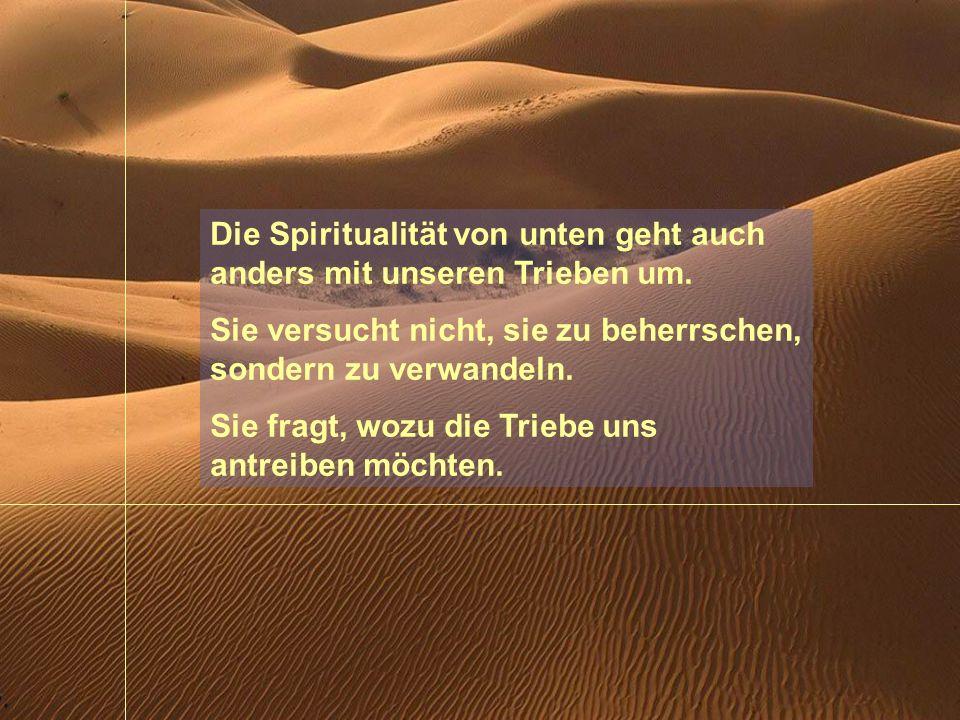 Die Spiritualität von unten geht auch anders mit unseren Trieben um.