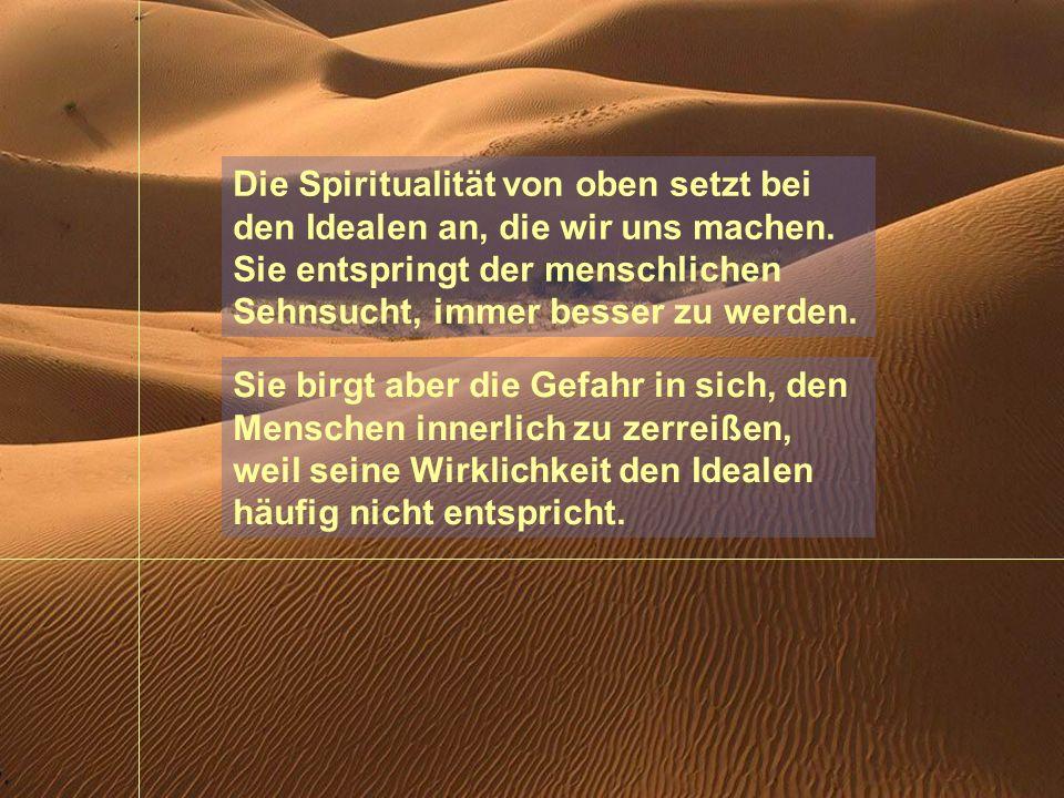 Die Spiritualität von oben setzt bei den Idealen an, die wir uns machen. Sie entspringt der menschlichen Sehnsucht, immer besser zu werden.