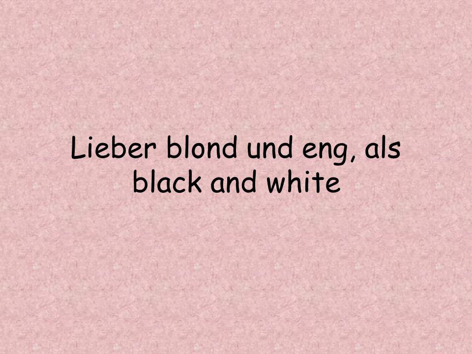 Lieber blond und eng, als black and white