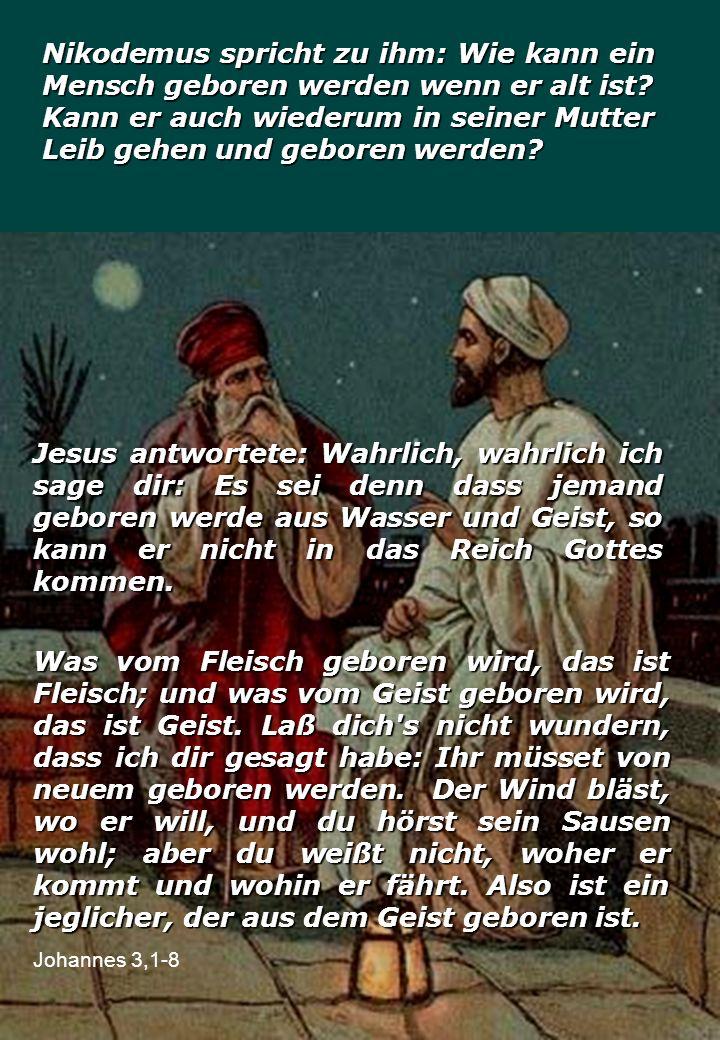 Nikodemus spricht zu ihm: Wie kann ein Mensch geboren werden wenn er alt ist Kann er auch wiederum in seiner Mutter Leib gehen und geboren werden