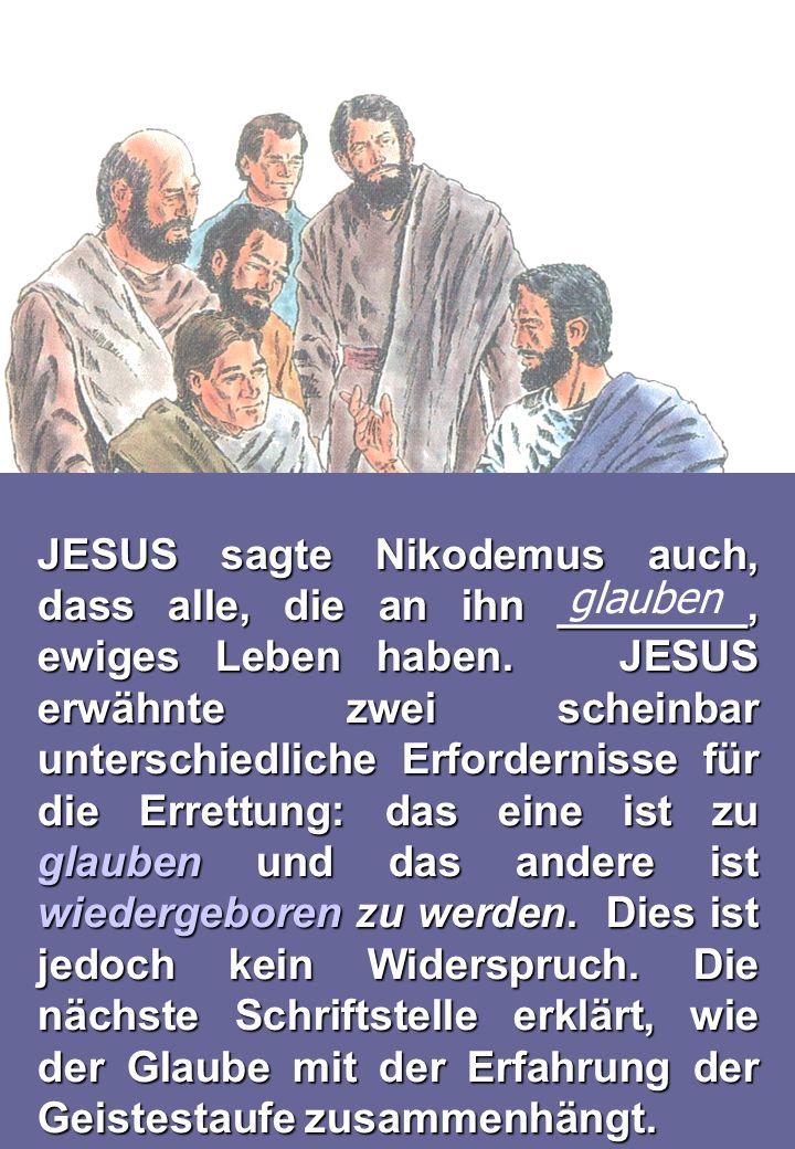 JESUS sagte Nikodemus auch, dass alle, die an ihn ________, ewiges Leben haben. JESUS erwähnte zwei scheinbar unterschiedliche Erfordernisse für die Errettung: das eine ist zu glauben und das andere ist wiedergeboren zu werden. Dies ist jedoch kein Widerspruch. Die nächste Schriftstelle erklärt, wie der Glaube mit der Erfahrung der Geistestaufe zusammenhängt.